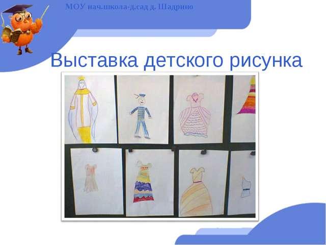Выставка детского рисунка МОУ нач.школа-д.сад д. Шадрино