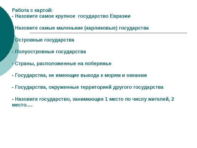 Работа с картой: - Назовите самое крупное государство Евразии - Назовите самы...