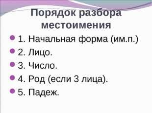 Порядок разбора местоимения 1. Начальная форма (им.п.) 2. Лицо. 3. Число. 4.