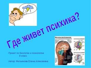 Проект по биологии и психологии 8 класс Автор: Фильянова Елена Алексеевна