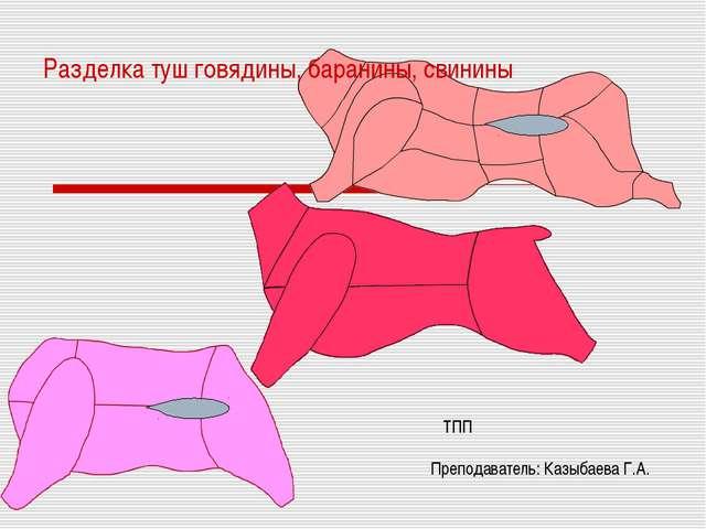 Разделка туш говядины, баранины, свинины тпп Преподаватель: Казыбаева Г.А.