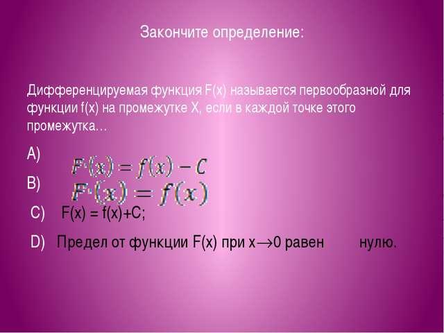 Закончите определение: Дифференцируемая функция F(x) называется первообразной...