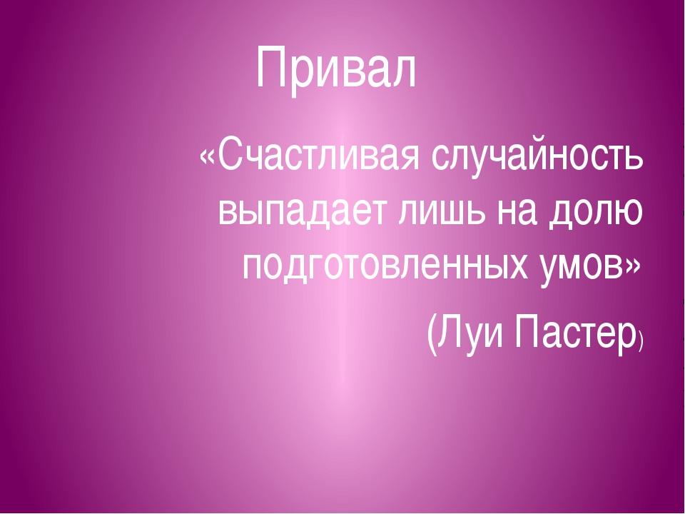 Привал «Счастливая случайность выпадает лишь на долю подготовленных умов» (Лу...