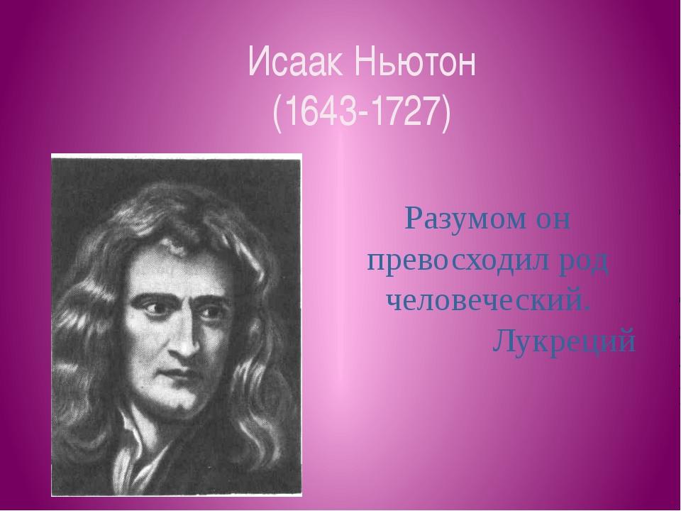 Исаак Ньютон (1643-1727) Разумом он превосходил род человеческий. Лукреций