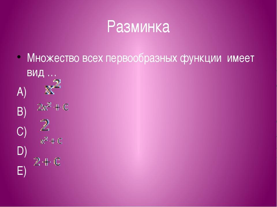 Разминка Множество всех первообразных функции имеет вид … А) В) С) D) E)