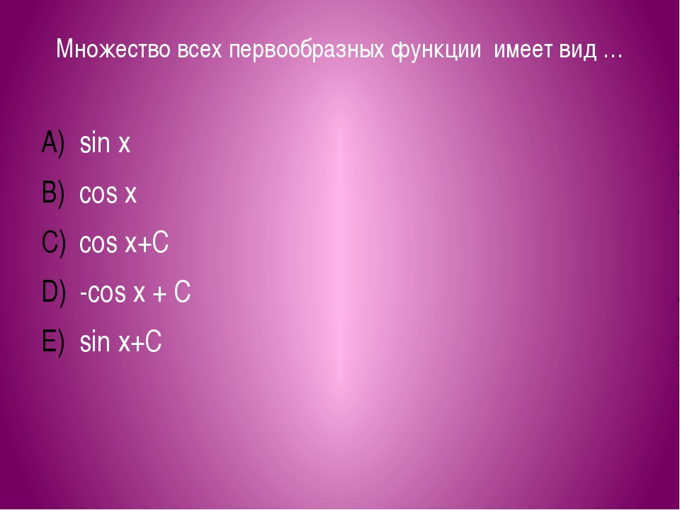 Множество всех первообразных функции имеет вид … sin x cos x cos x+C -cos x +...