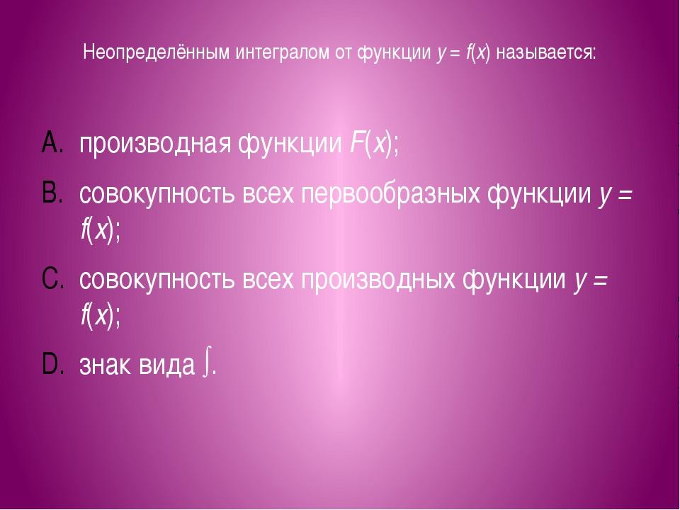 Неопределённым интегралом от функции y = f(x) называется: производная функции...