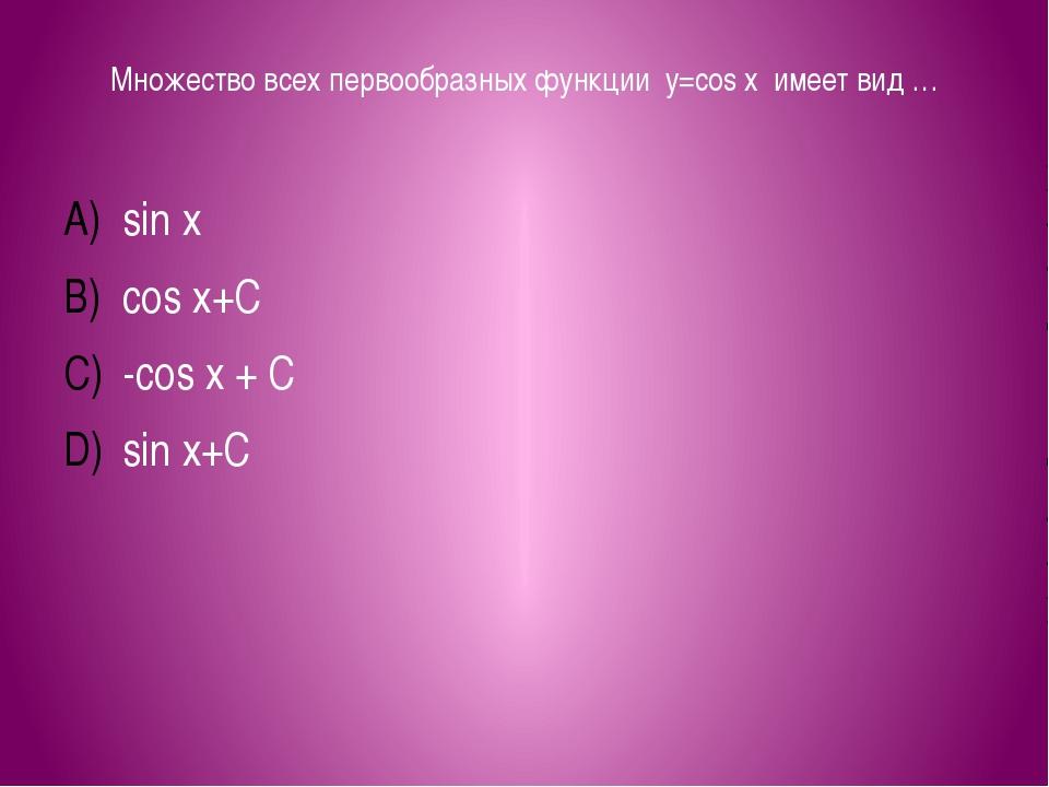 Множество всех первообразных функции y=cos x имеет вид … sin x cos x+C -cos x...
