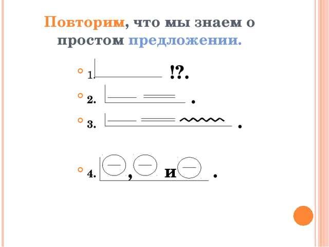 Повторим, что мы знаем о простом предложении. 1. !?. 2. . 3. . 4. , и .