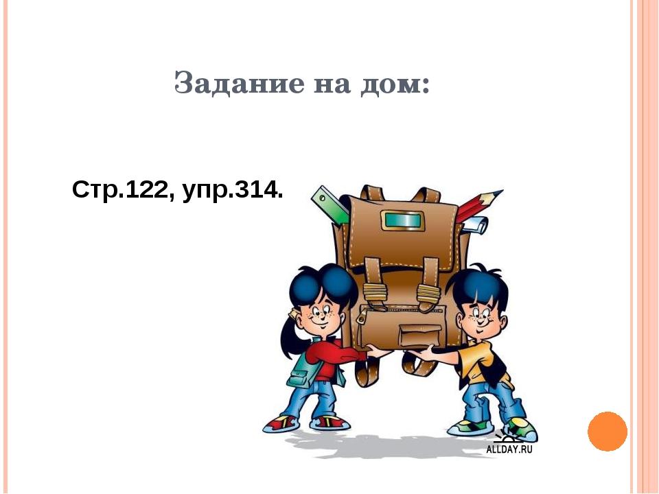 Задание на дом: Стр.122, упр.314.