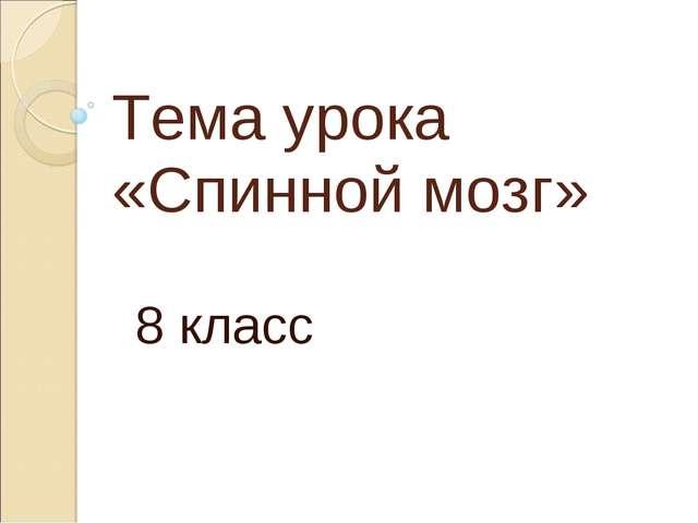 Тема урока «Спинной мозг» 8 класс