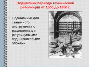 Подшипник периода технической революции от 1500 до 1850 г. Подшипники для ста