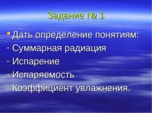 Задание № 1 Дать определение понятиям: Суммарная радиация Испарение Испаряемо