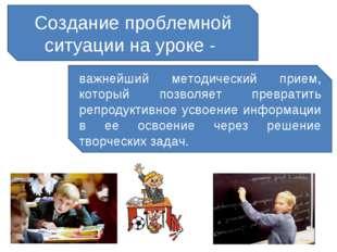 Создание проблемной ситуации на уроке - важнейший методический прием, который