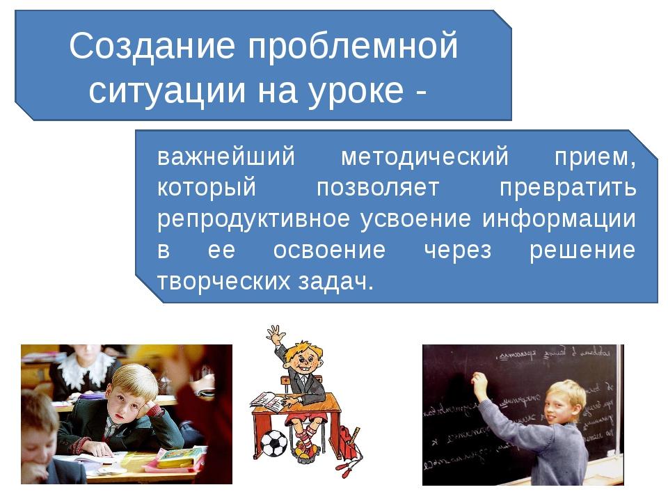 Создание проблемной ситуации на уроке - важнейший методический прием, который...