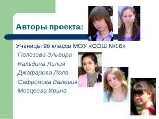 Авторы проекта: Ученицы 9б класса МОУ «СОШ №16» Полозова Эльвира Кальдина Лил