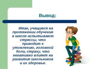 Вывод: Итак, учащиеся на протяжении обучения в школе испытывают стрессы, чт