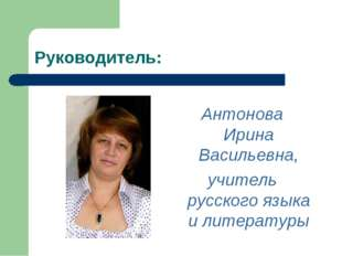 Руководитель: Антонова Ирина Васильевна, учитель русского языка и литературы