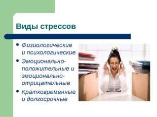 Виды стрессов Физиологические и психологические Эмоционально-положительные и