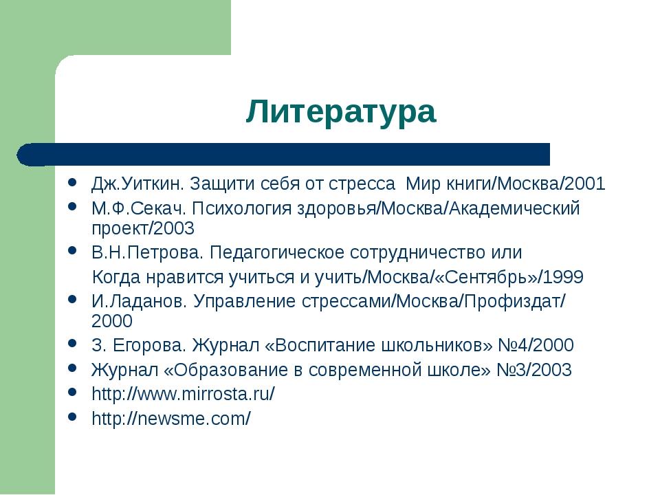 Литература Дж.Уиткин. Защити себя от стресса Мир книги/Москва/2001 М.Ф.Секач....