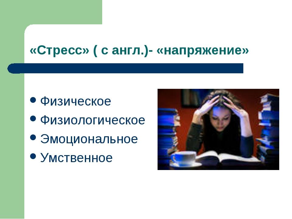«Стресс» ( с англ.)- «напряжение» Физическое Физиологическое Эмоциональное Ум...