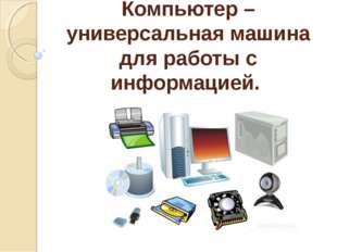 Компьютер – универсальная машина для работы с информацией.