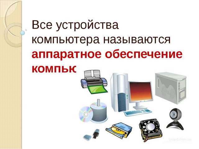 Все устройства компьютера называются аппаратное обеспечение компьютера