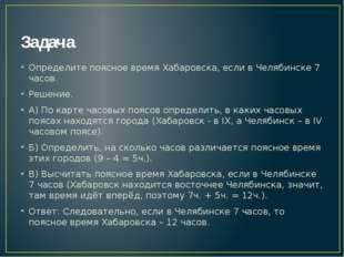 Задача Определите поясное время Хабаровска, если в Челябинске 7 часов. Решени