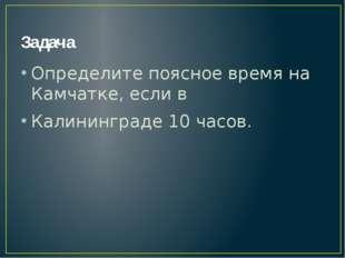 Задача Определите поясное время на Камчатке, если в Калининграде 10 часов.