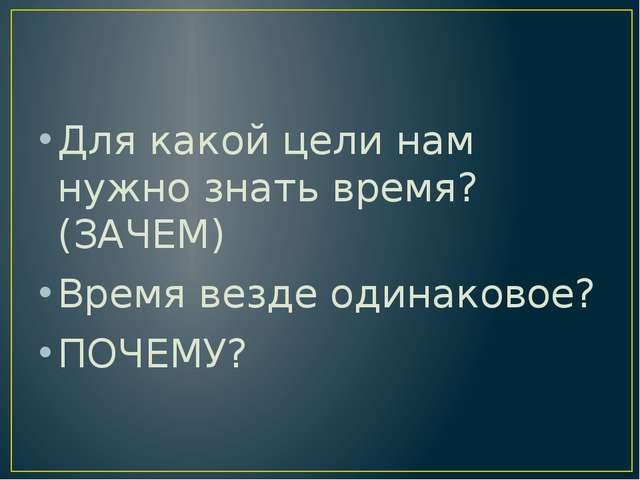 Для какой цели нам нужно знать время? (ЗАЧЕМ) Время везде одинаковое? ПОЧЕМУ?