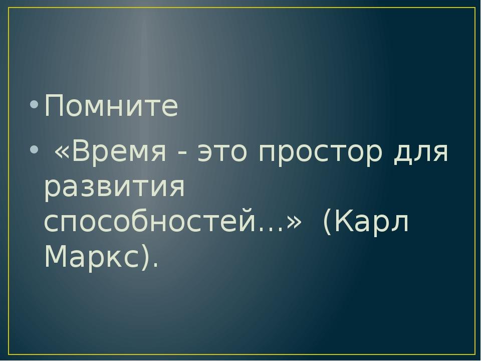 Помните «Время - это простор для развития способностей...» (Карл Маркс).