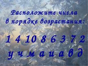 Расположите числа в порядке возрастания: 1 4 10 8 6 3 7 2 у ч м а и а в д