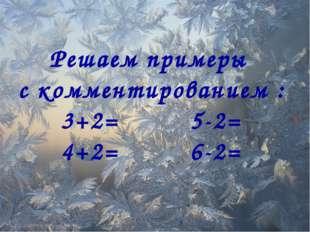Решаем примеры с комментированием : 3+2= 5-2= 4+2= 6-2=