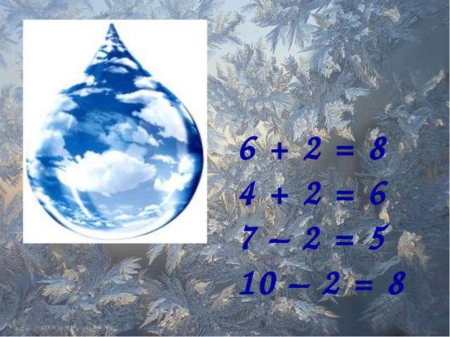 6 + 2 = 8 4 + 2 = 6 7 – 2 = 5 10 – 2 = 8