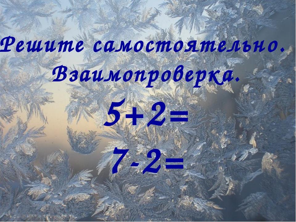 Решите самостоятельно. Взаимопроверка. 5+2= 7-2=