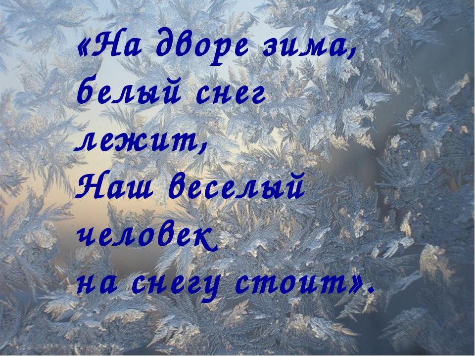 «На дворе зима, белый снег лежит, Наш веселый человек на снегу стоит».