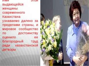 Имя этой выдающейся женщины современного Казахстана узнаваемо далеко за преде