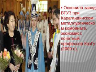 • Окончила завод-ВТУЗ при Карагандинском металлургическом комбинате, экономис