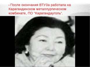 • После окончания ВТУЗа работала на Карагандинском металлургическом комбинате