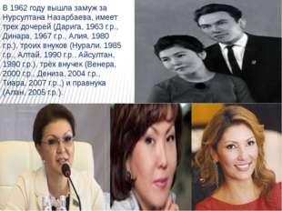 В 1962 году вышла замуж за Нурсултана Назарбаева, имеет трех дочерей (Дарига,