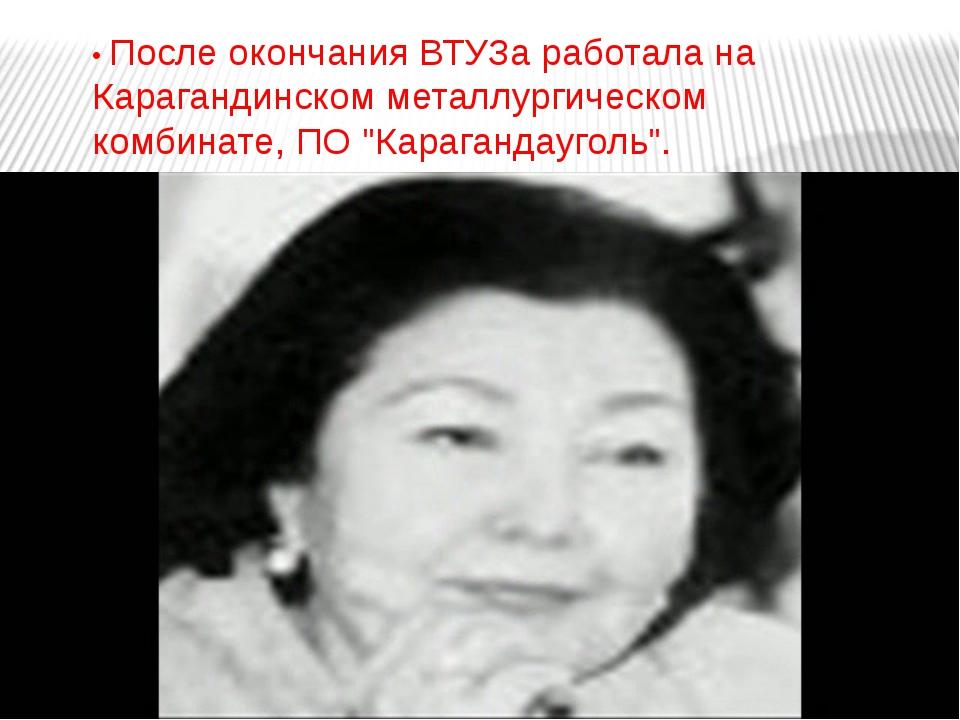 • После окончания ВТУЗа работала на Карагандинском металлургическом комбинате...