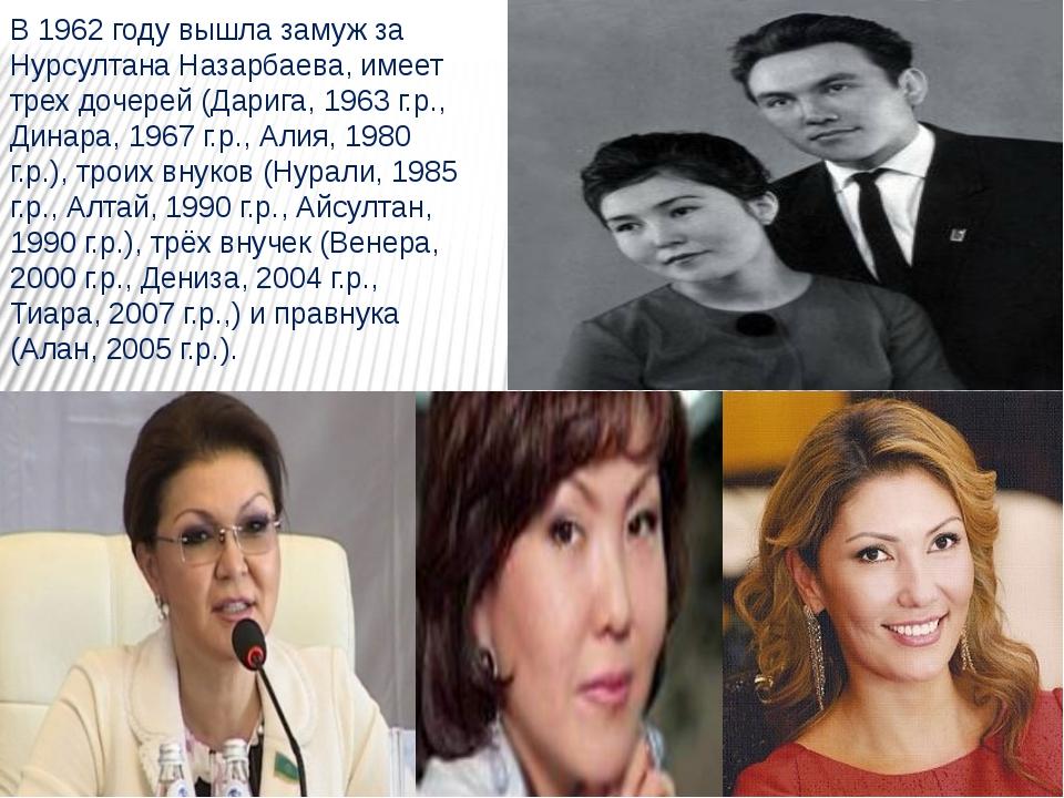 В 1962 году вышла замуж за Нурсултана Назарбаева, имеет трех дочерей (Дарига,...