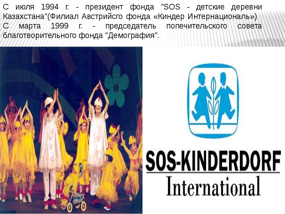 """С июля 1994 г. - президент фонда """"SOS - детские деревни Казахстана""""(Филиал Ав..."""