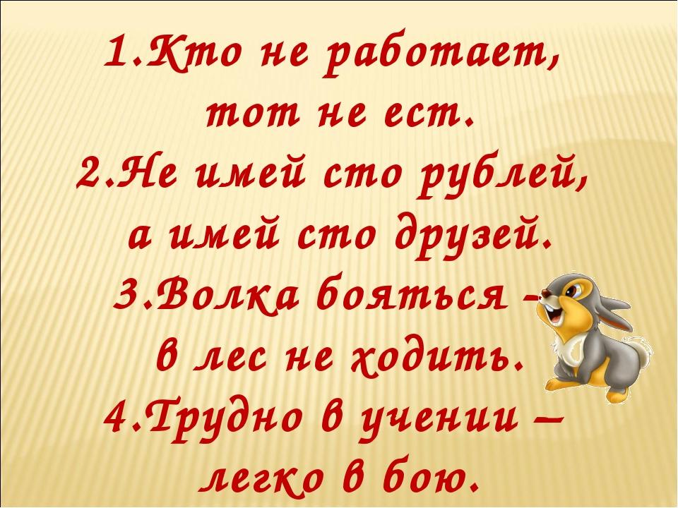 1.Кто не работает, тот не ест. 2.Не имей сто рублей, а имей сто друзей. 3.Во...