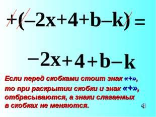 – 2x + 4 + b – k +(–2x+4+b–k) = Если перед скобками стоит знак «+», то при ра