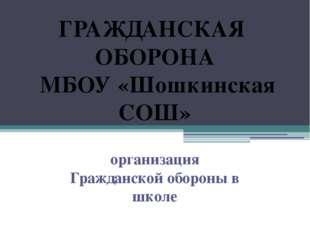 ГРАЖДАНСКАЯ ОБОРОНА МБОУ «Шошкинская СОШ» организация Гражданской обороны в ш