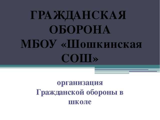 ГРАЖДАНСКАЯ ОБОРОНА МБОУ «Шошкинская СОШ» организация Гражданской обороны в ш...