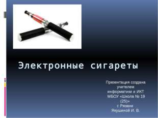 Электронные сигареты Презентация создана учителем информатики и ИКТ МБОУ «Шко