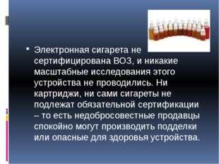 Электронная сигарета не сертифицирована ВОЗ, и никакие масштабные исследован