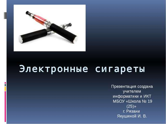 Электронные сигареты Презентация создана учителем информатики и ИКТ МБОУ «Шко...